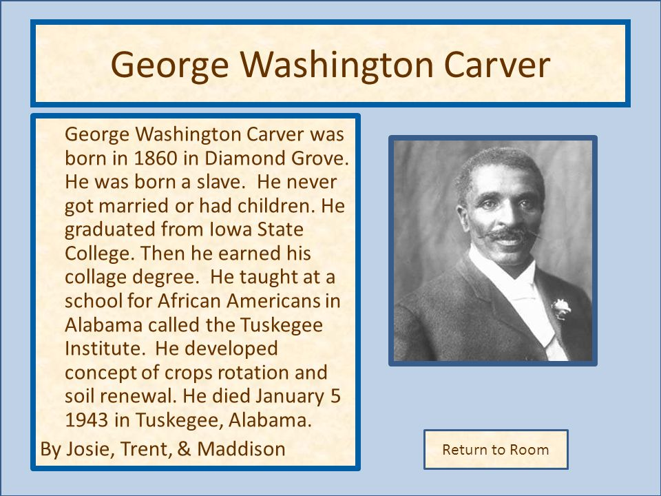 Return to Room George Washington Carver George Washington Carver was born in 1860 in Diamond Grove. He was born a slave. He never got married or had c