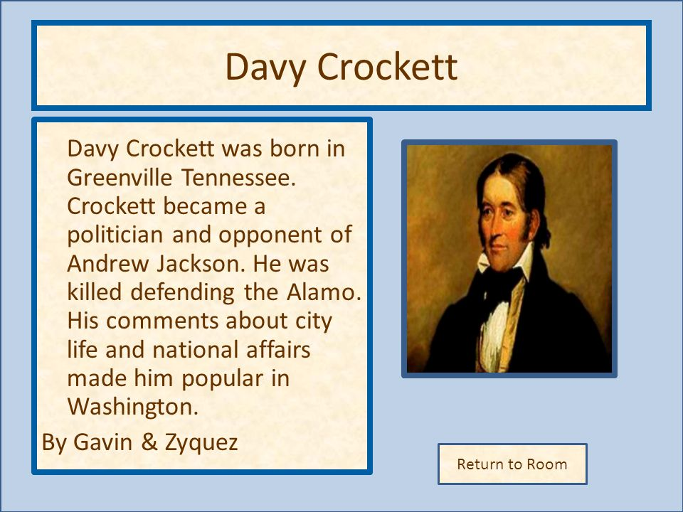 Return to Room Davy Crockett Davy Crockett was born in Greenville Tennessee. Crockett became a politician and opponent of Andrew Jackson. He was kille