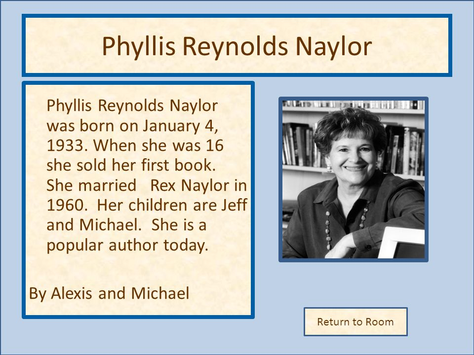 Return to Room Phyllis Reynolds Naylor Phyllis Reynolds Naylor was born on January 4, 1933.