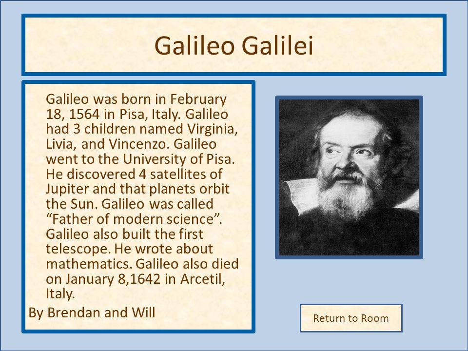 Return to Room Galileo Galilei Galileo was born in February 18, 1564 in Pisa, Italy. Galileo had 3 children named Virginia, Livia, and Vincenzo. Galil