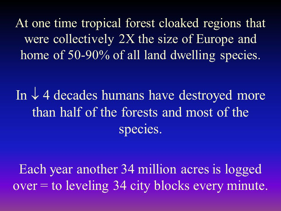 At one time tropical forest cloaked regions that were collectively 2X the size of Europe and home of 50-90% of all land dwelling species.