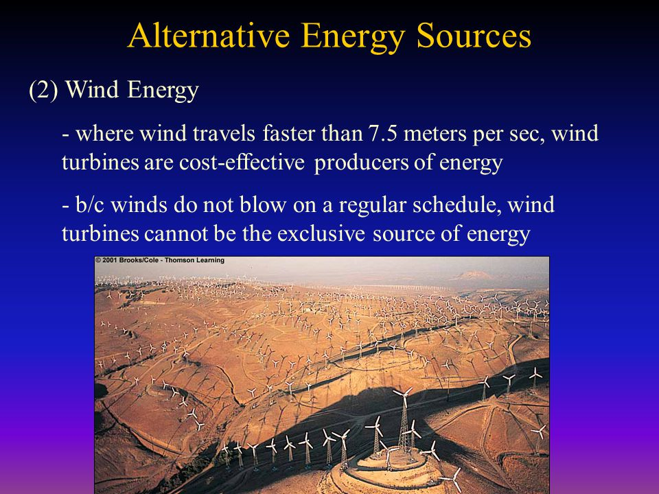 Alternative Energy Sources (2) Wind Energy - where wind travels faster than 7.5 meters per sec, wind turbines are cost-effective producers of energy - b/c winds do not blow on a regular schedule, wind turbines cannot be the exclusive source of energy
