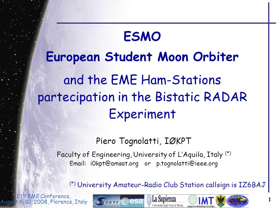 13 th EME Conference, August 8-10, 2008, Florence, Italy 1 ESMO European Student Moon Orbiter and the EME Ham-Stations partecipation in the Bistatic RADAR Experiment Piero Tognolatti, IØKPT Faculty of Engineering, University of L'Aquila, Italy (*) Email: i0kpt@amsat.org or p.tognolatti@ieee.org (*) University Amateur-Radio Club Station callsign is IZ6BAJ