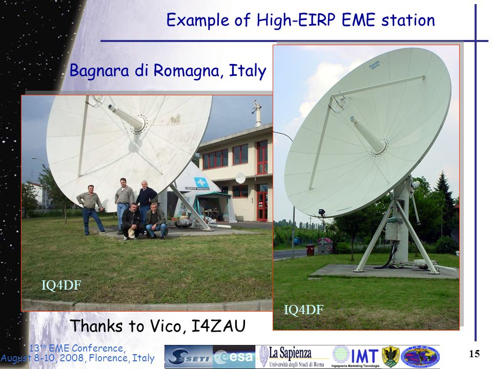 13 th EME Conference, August 8-10, 2008, Florence, Italy 15 Example of High-EIRP EME station IQ4DF Thanks to Vico, I4ZAU Bagnara di Romagna, Italy