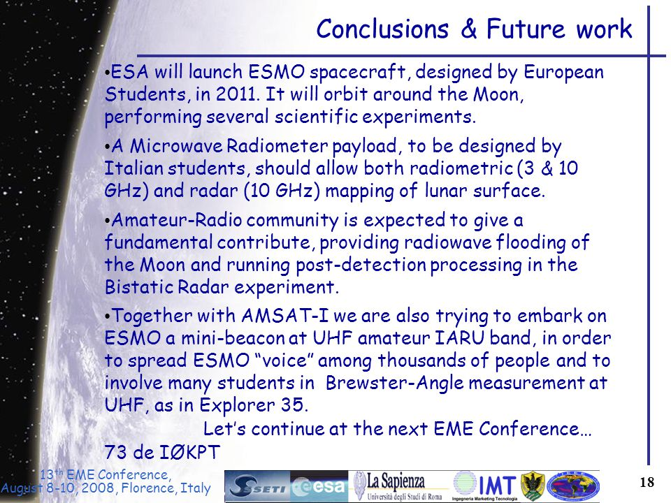 13 th EME Conference, August 8-10, 2008, Florence, Italy 18 Conclusions & Future work ESA will launch ESMO spacecraft, designed by European Students, in 2011.