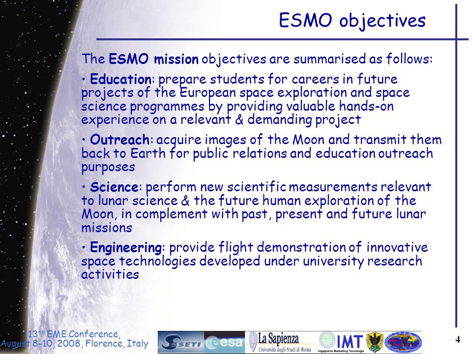 13 th EME Conference, August 8-10, 2008, Florence, Italy 4 The ESMO mission objectives are summarised as follows: Education: prepare students for careers in future projects of the European space exploration and space science programmes by providing valuable hands-on experience on a relevant & demanding project Outreach: acquire images of the Moon and transmit them back to Earth for public relations and education outreach purposes Science: perform new scientific measurements relevant to lunar science & the future human exploration of the Moon, in complement with past, present and future lunar missions Engineering: provide flight demonstration of innovative space technologies developed under university research activities ESMO objectives