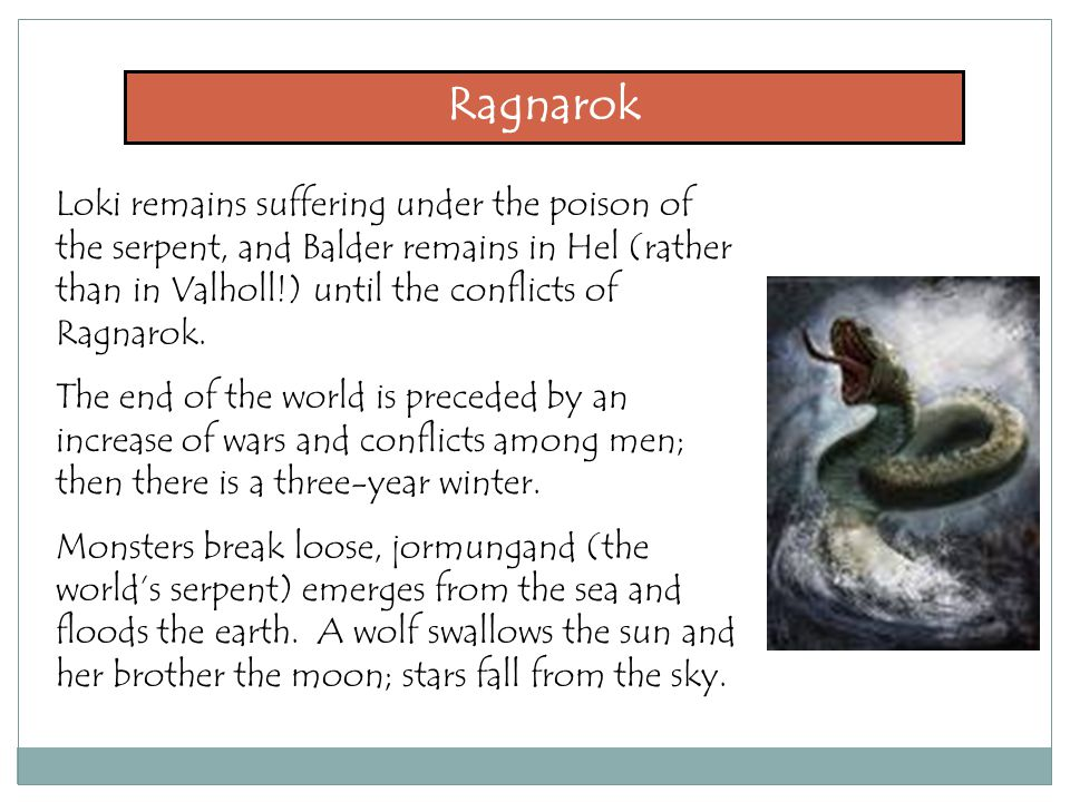 Ragnarok Loki remains suffering under the poison of the serpent, and Balder remains in Hel (rather than in Valholl!) until the conflicts of Ragnarok.