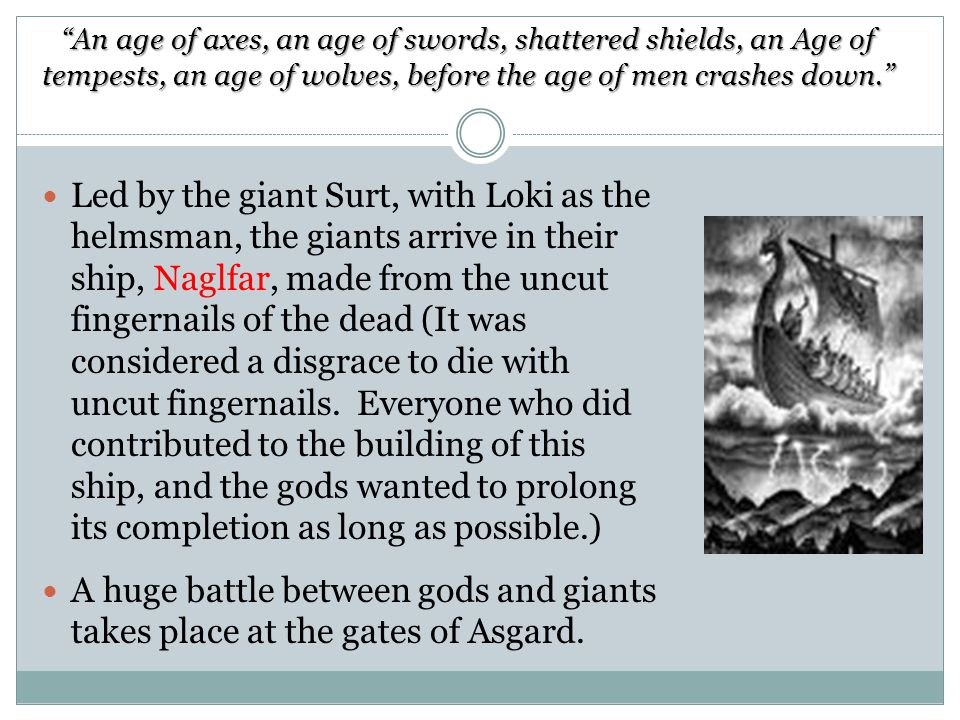 An age of axes, an age of swords, shattered shields, an Age of tempests, an age of wolves, before the age of men crashes down. Led by the giant Surt, with Loki as the helmsman, the giants arrive in their ship, Naglfar, made from the uncut fingernails of the dead (It was considered a disgrace to die with uncut fingernails.