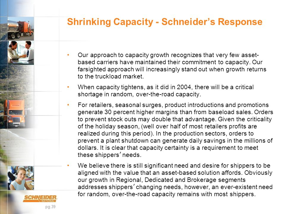 pg.39 Shrinking Capacity - Schneider's Response Our approach to capacity growth recognizes that very few asset- based carriers have maintained their commitment to capacity.