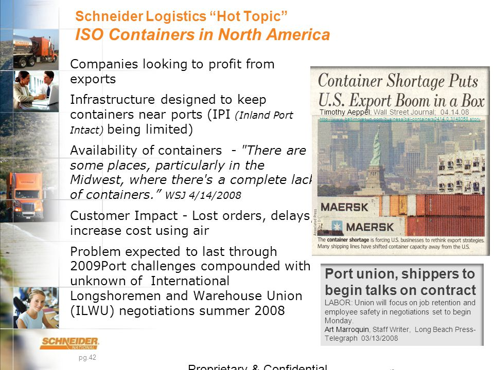 pg.42 Schneider Logistics Hot Topic ISO Containers in North America Companies looking to profit from exports Infrastructure designed to keep containers near ports (IPI (Inland Port Intact) being limited) Availability of containers - There are some places, particularly in the Midwest, where there s a complete lack of containers. WSJ 4/14/2008 Customer Impact - Lost orders, delays, increase cost using air Problem expected to last through 2009Port challenges compounded with unknown of International Longshoremen and Warehouse Union (ILWU) negotiations summer 2008 Proprietary & Confidential 42 Timothy Aeppel; Wall Street Journal; 04.14.08 http://www.baltimoresun.com/business/bal-containers0414,0,3148058.story http://www.baltimoresun.com/business/bal-containers0414,0,3148058.story Port union, shippers to begin talks on contract LABOR: Union will focus on job retention and employee safety in negotiations set to begin Monday.