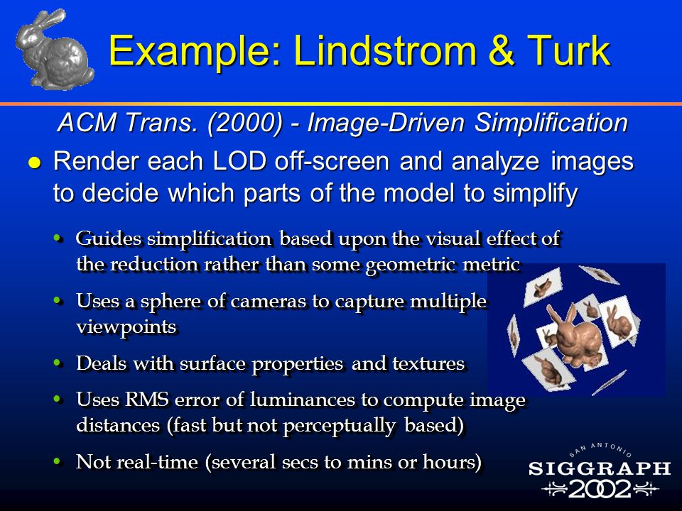 Example: Lindstrom & Turk ACM Trans. (2000) - Image-Driven Simplification l Render each LOD off-screen and analyze images to decide which parts of the