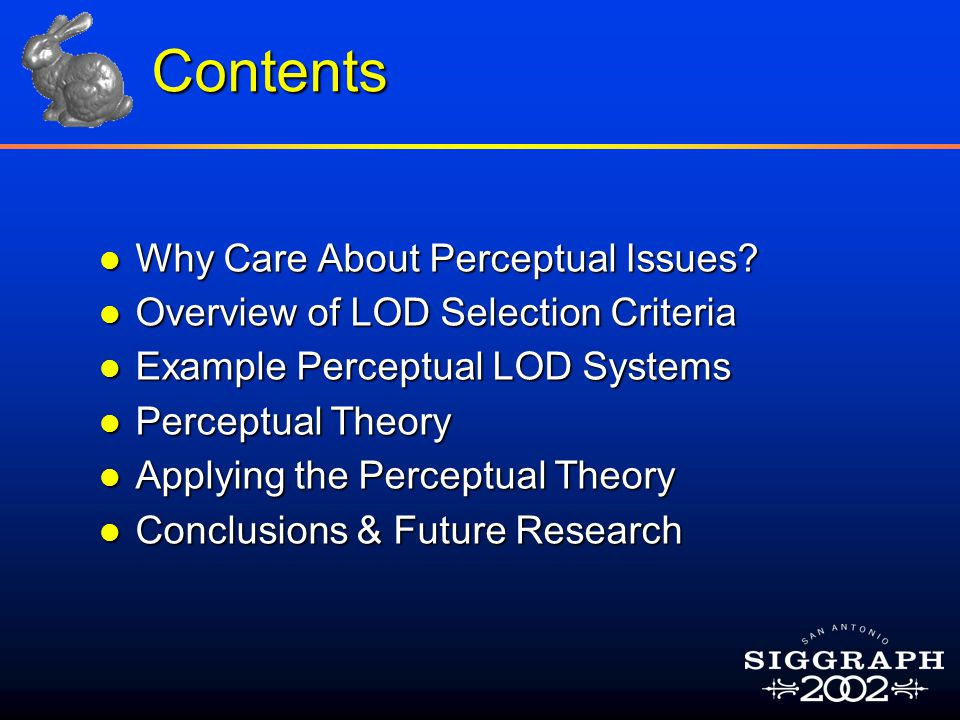 Contents l Why Care About Perceptual Issues? l Overview of LOD Selection Criteria l Example Perceptual LOD Systems l Perceptual Theory l Applying the