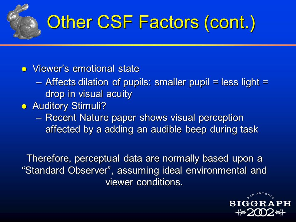 Other CSF Factors (cont.) l Viewer's emotional state –Affects dilation of pupils: smaller pupil = less light = drop in visual acuity l Auditory Stimul