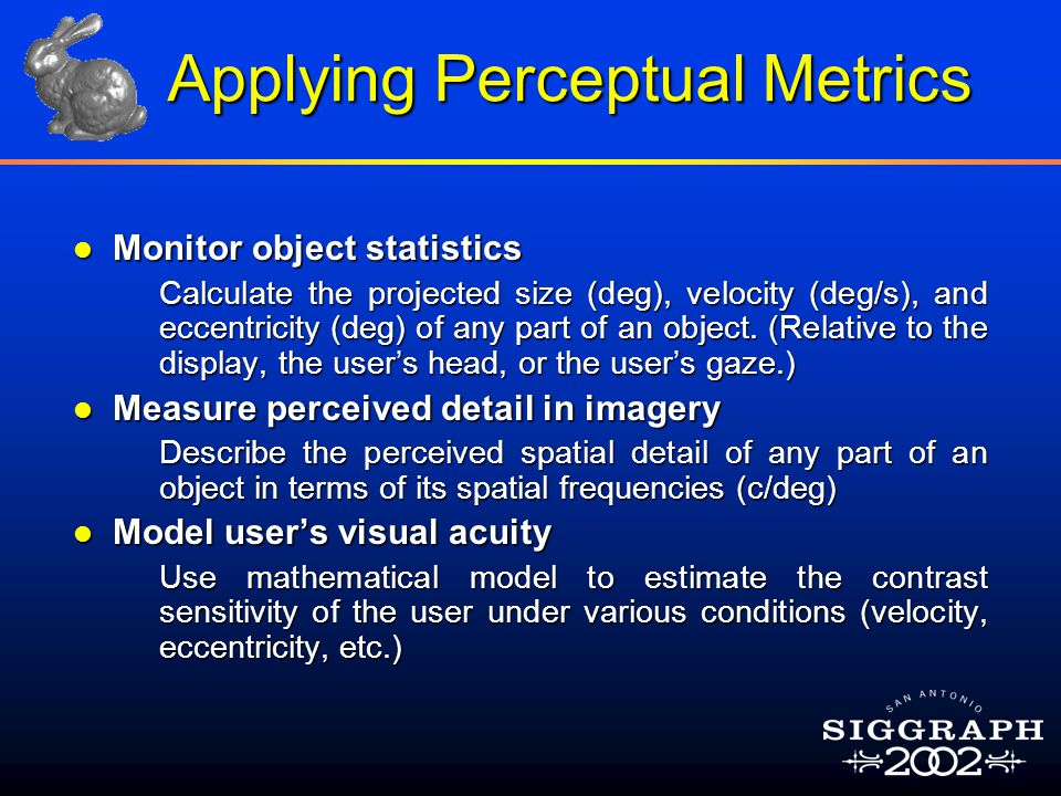 Applying Perceptual Metrics l Monitor object statistics  Calculate the projected size (deg), velocity (deg/s), and eccentricity (deg) of any part of an object.