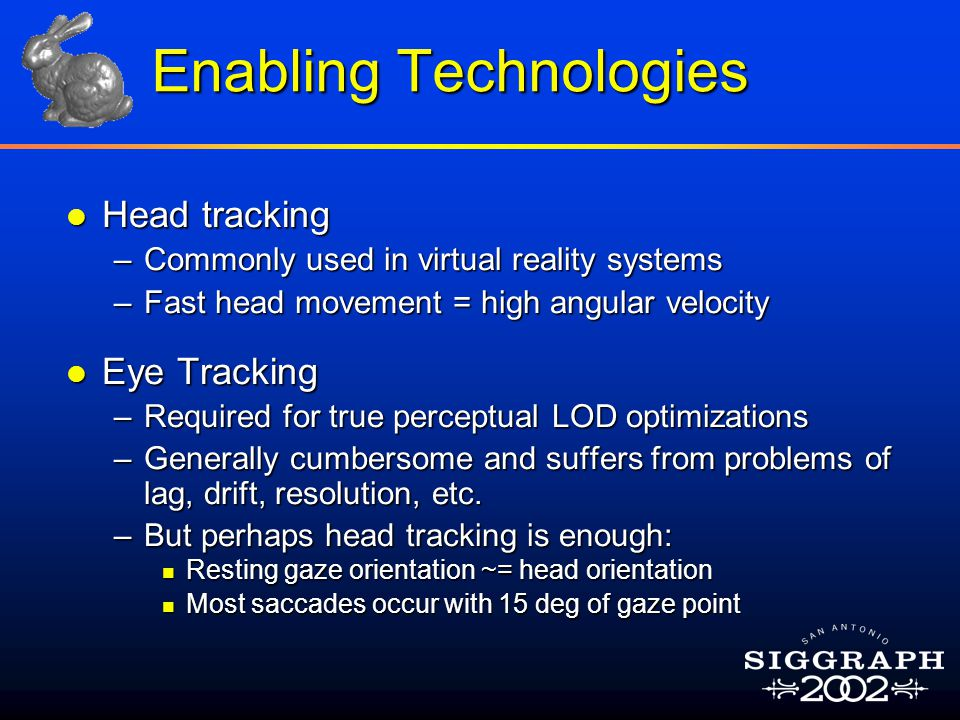 Enabling Technologies l Head tracking –Commonly used in virtual reality systems –Fast head movement = high angular velocity l Eye Tracking –Required for true perceptual LOD optimizations –Generally cumbersome and suffers from problems of lag, drift, resolution, etc.
