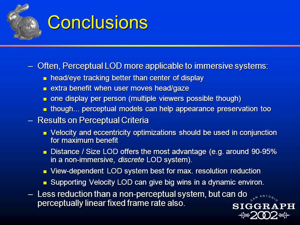 Conclusions –Often, Perceptual LOD more applicable to immersive systems: n head/eye tracking better than center of display n extra benefit when user moves head/gaze n one display per person (multiple viewers possible though) n though...