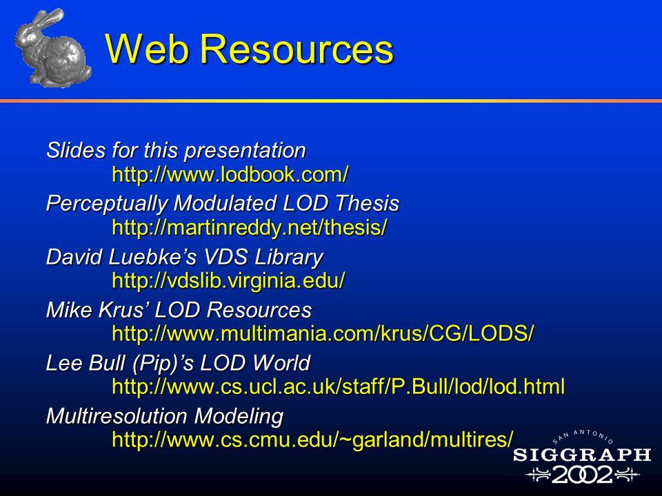 Web Resources Slides for this presentation http://www.lodbook.com/ Perceptually Modulated LOD Thesis http://martinreddy.net/thesis/ David Luebke's VDS Library http://vdslib.virginia.edu/ Mike Krus' LOD Resources http://www.multimania.com/krus/CG/LODS/ Lee Bull (Pip)'s LOD World http://www.cs.ucl.ac.uk/staff/P.Bull/lod/lod.html Multiresolution Modeling http://www.cs.cmu.edu/~garland/multires/