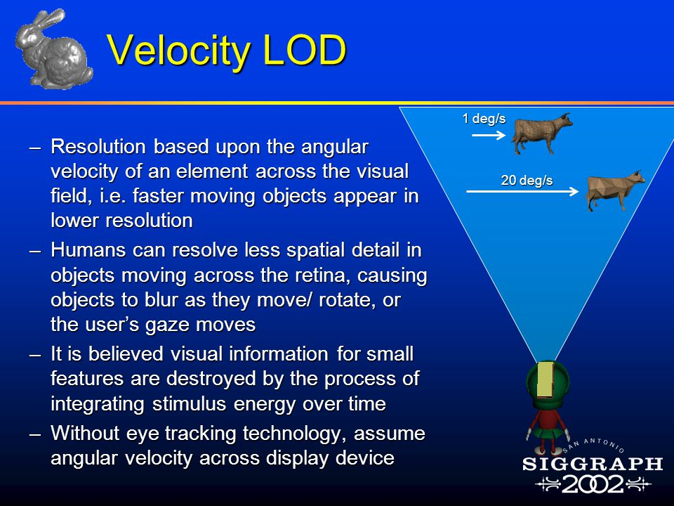 Velocity LOD –Resolution based upon the angular velocity of an element across the visual field, i.e. faster moving objects appear in lower resolution