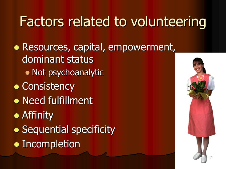 Factors related to volunteering Resources, capital, empowerment, dominant status Resources, capital, empowerment, dominant status Not psychoanalytic Not psychoanalytic Consistency Consistency Need fulfillment Need fulfillment Affinity Affinity Sequential specificity Sequential specificity Incompletion Incompletion 51