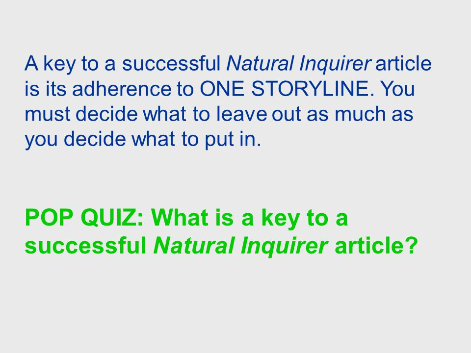 A key to a successful Natural Inquirer article is its adherence to ONE STORYLINE. You must decide what to leave out as much as you decide what to put