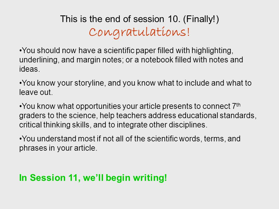 This is the end of session 10. (Finally!) Congratulations! You should now have a scientific paper filled with highlighting, underlining, and margin no