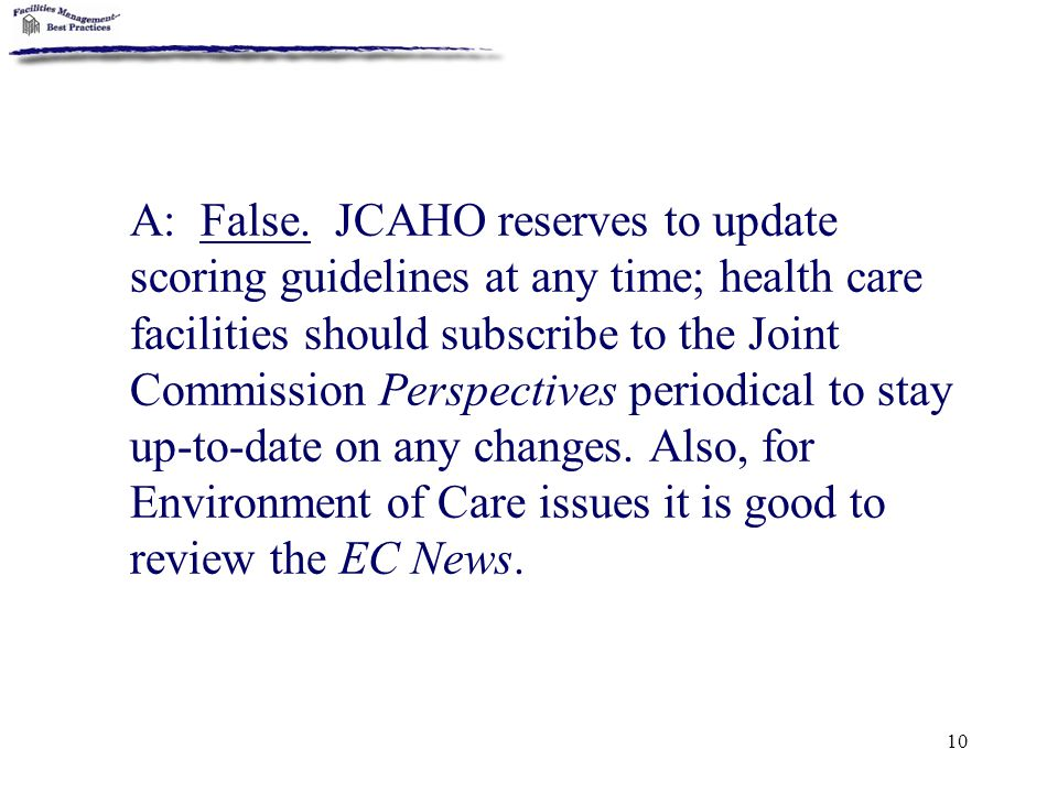 10 A: False. JCAHO reserves to update scoring guidelines at any time; health care facilities should subscribe to the Joint Commission Perspectives per