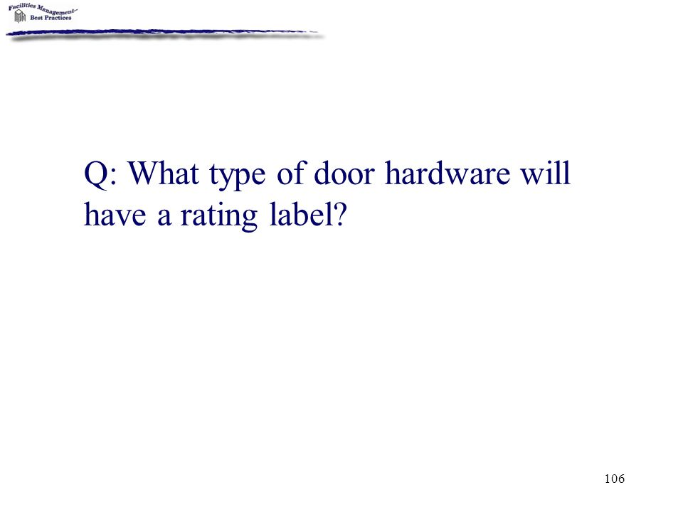 106 Q: What type of door hardware will have a rating label?