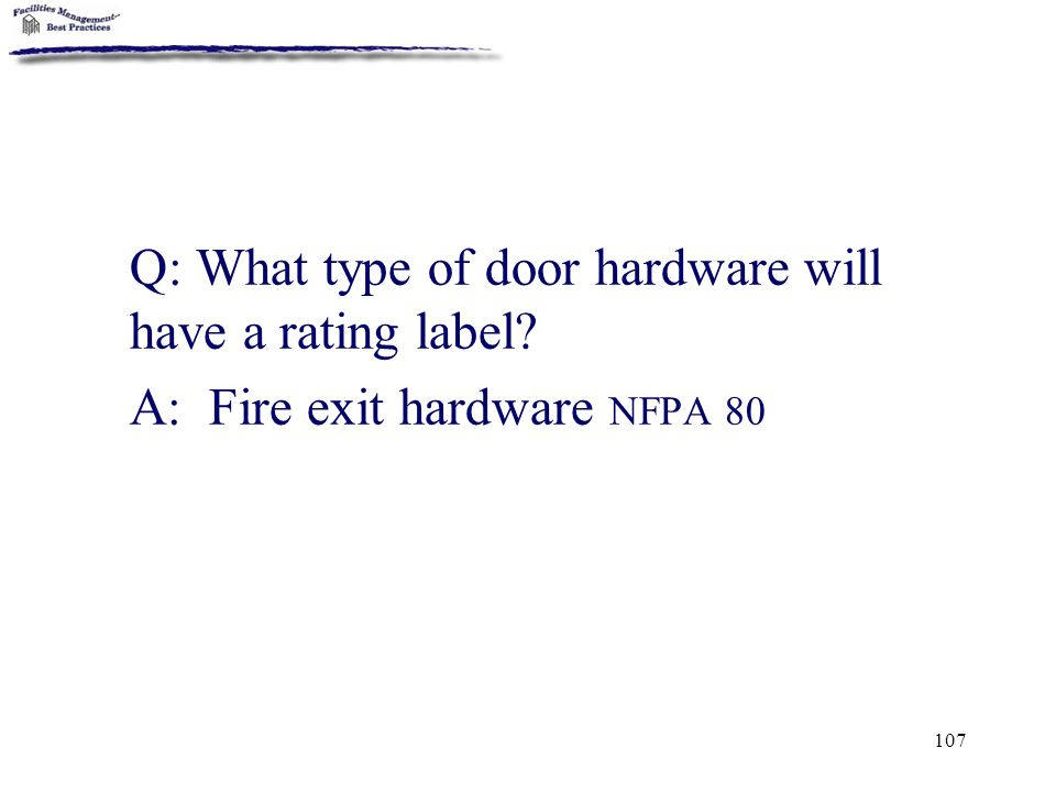 107 Q: What type of door hardware will have a rating label? A: Fire exit hardware NFPA 80