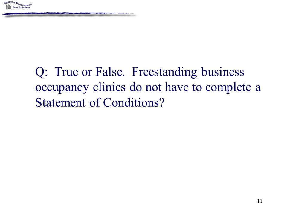 11 Q: True or False. Freestanding business occupancy clinics do not have to complete a Statement of Conditions?