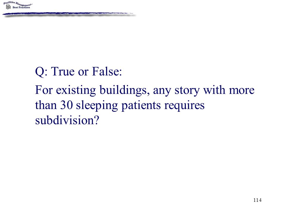 114 Q: True or False: For existing buildings, any story with more than 30 sleeping patients requires subdivision?