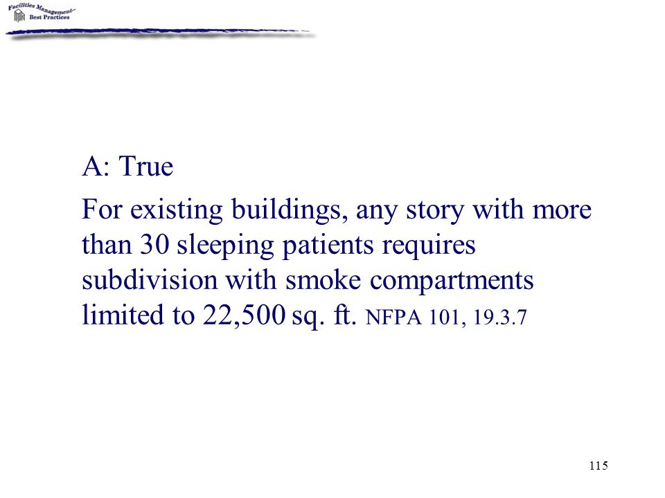 115 A: True For existing buildings, any story with more than 30 sleeping patients requires subdivision with smoke compartments limited to 22,500 sq. f