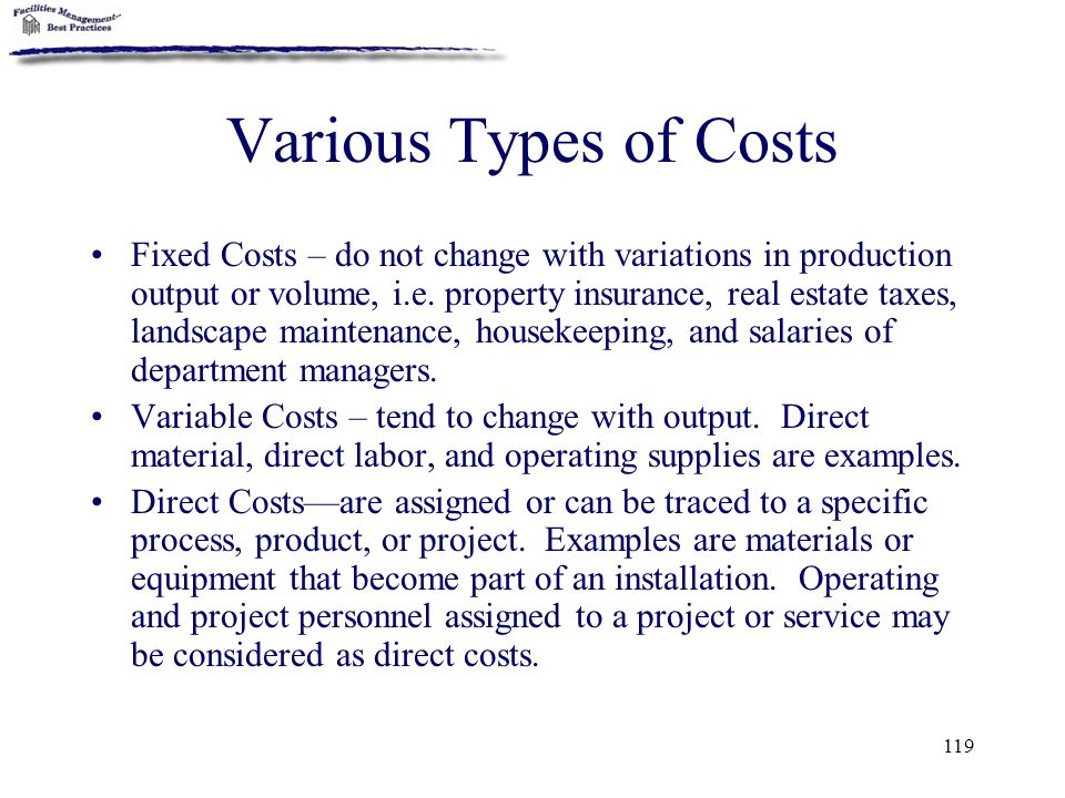 119 Various Types of Costs Fixed Costs – do not change with variations in production output or volume, i.e. property insurance, real estate taxes, lan