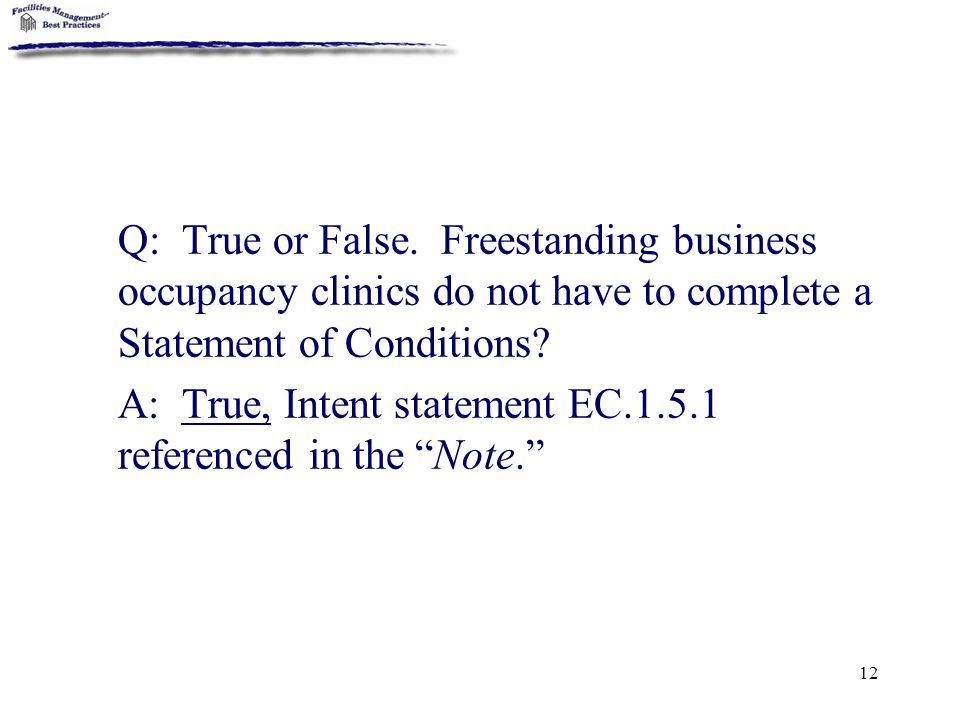 12 Q: True or False. Freestanding business occupancy clinics do not have to complete a Statement of Conditions? A: True, Intent statement EC.1.5.1 ref