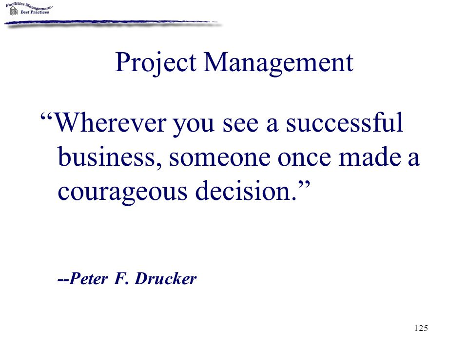 "125 Project Management ""Wherever you see a successful business, someone once made a courageous decision."" --Peter F. Drucker"