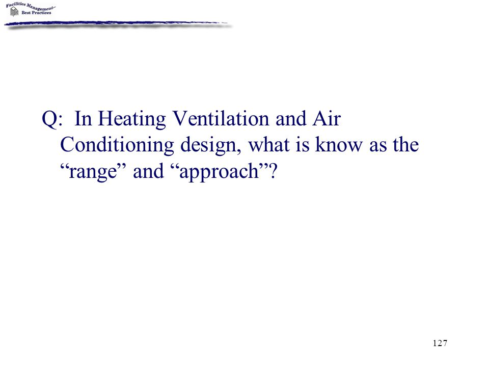 "127 Q: In Heating Ventilation and Air Conditioning design, what is know as the ""range"" and ""approach""?"