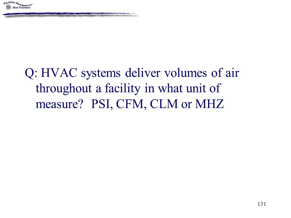 131 Q: HVAC systems deliver volumes of air throughout a facility in what unit of measure? PSI, CFM, CLM or MHZ