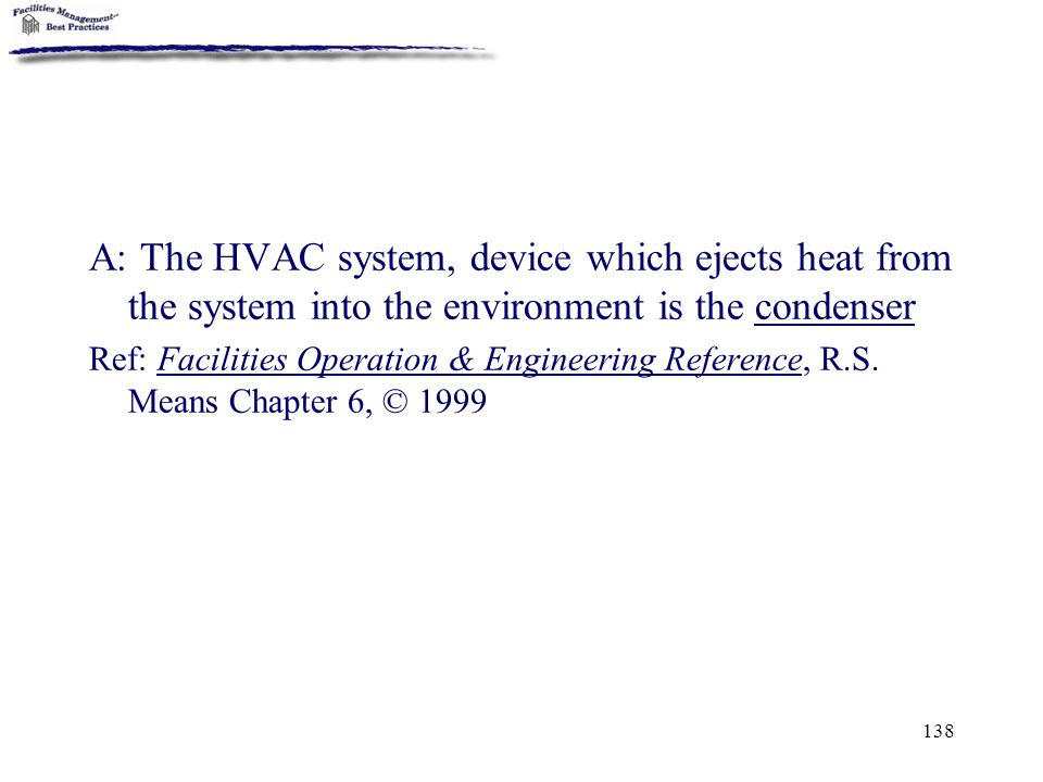 138 A: The HVAC system, device which ejects heat from the system into the environment is the condenser Ref: Facilities Operation & Engineering Referen