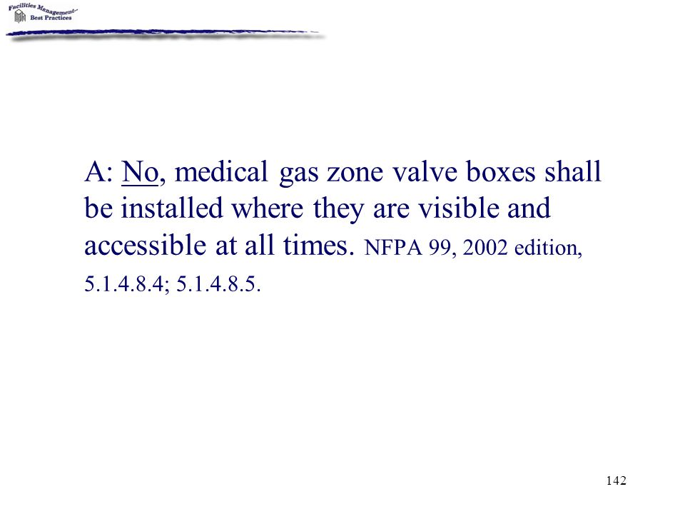142 A: No, medical gas zone valve boxes shall be installed where they are visible and accessible at all times. NFPA 99, 2002 edition, 5.1.4.8.4; 5.1.4