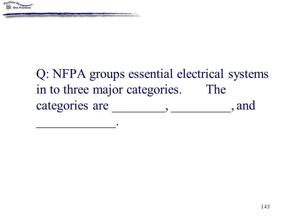 143 Q: NFPA groups essential electrical systems in to three major categories. The categories are ________, _________, and ____________.