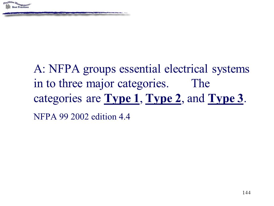 144 A: NFPA groups essential electrical systems in to three major categories. The categories are Type 1, Type 2, and Type 3. NFPA 99 2002 edition 4.4