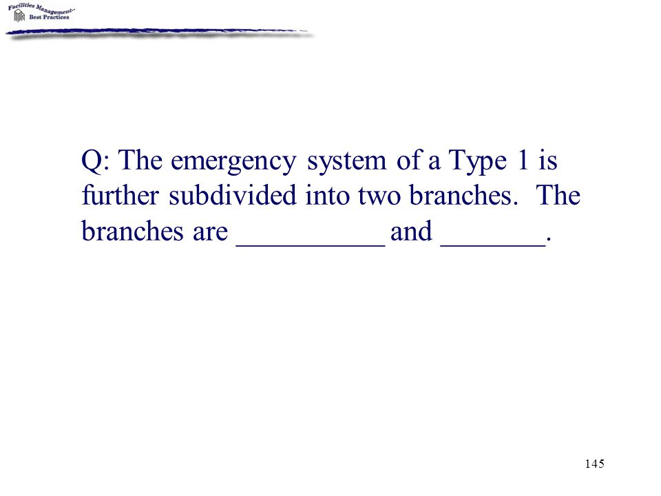 145 Q: The emergency system of a Type 1 is further subdivided into two branches. The branches are __________ and _______.