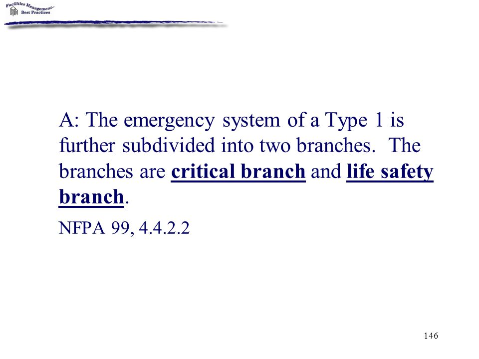 146 A: The emergency system of a Type 1 is further subdivided into two branches. The branches are critical branch and life safety branch. NFPA 99, 4.4