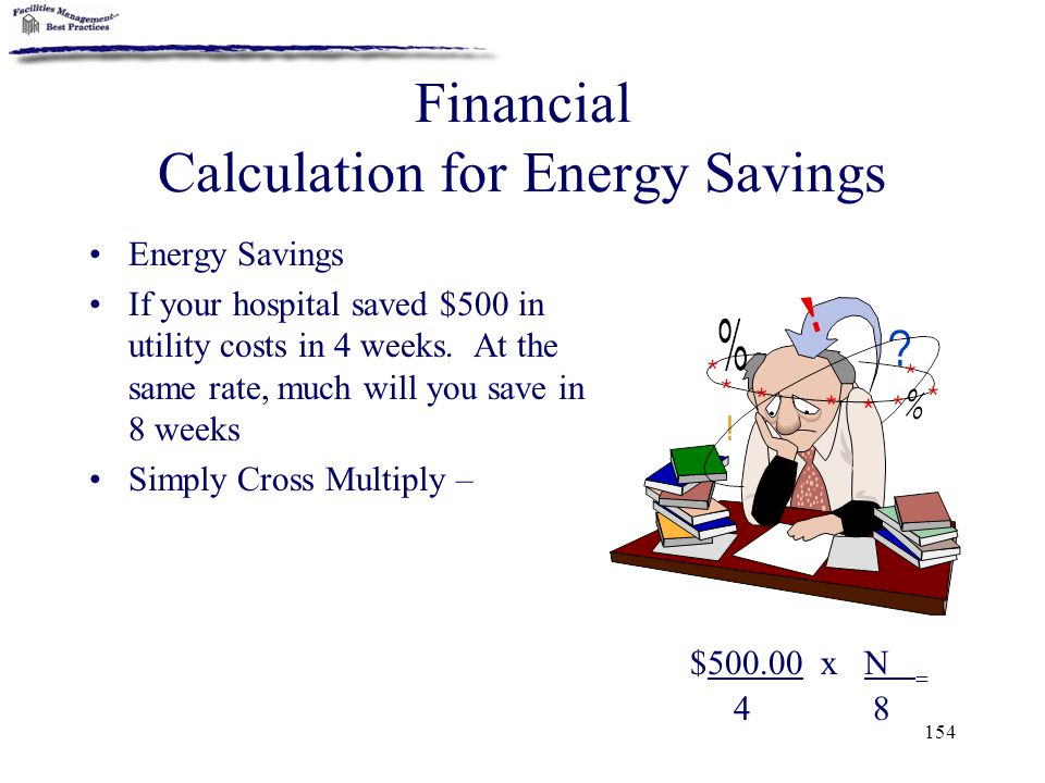 154 Financial Calculation for Energy Savings Energy Savings If your hospital saved $500 in utility costs in 4 weeks. At the same rate, much will you s