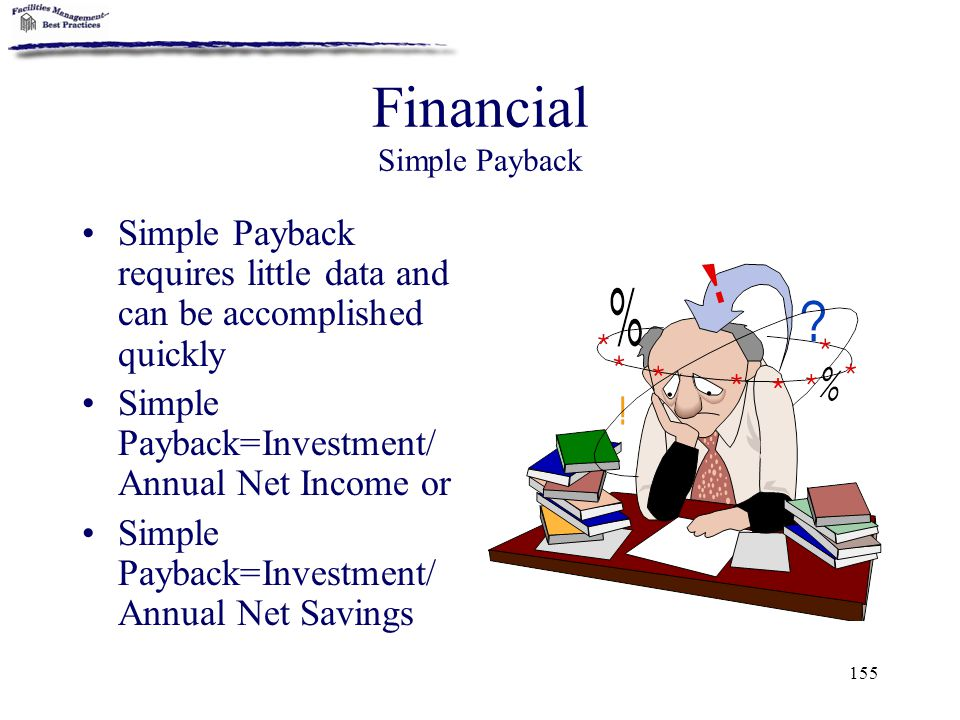 155 Financial Simple Payback Simple Payback requires little data and can be accomplished quickly Simple Payback=Investment/ Annual Net Income or Simpl