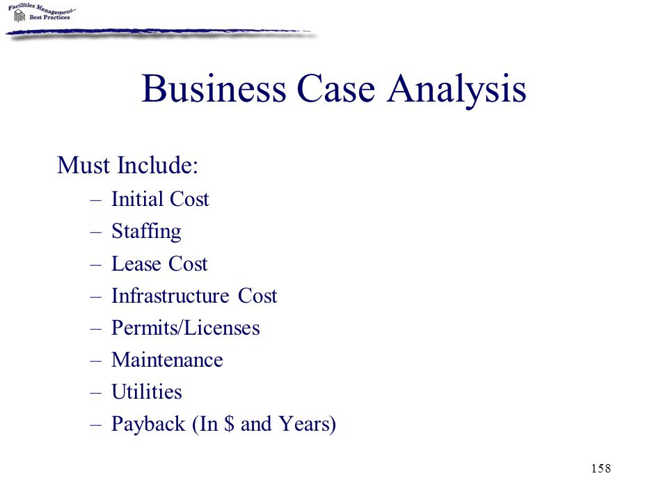 158 Business Case Analysis Must Include: –Initial Cost –Staffing –Lease Cost –Infrastructure Cost –Permits/Licenses –Maintenance –Utilities –Payback (