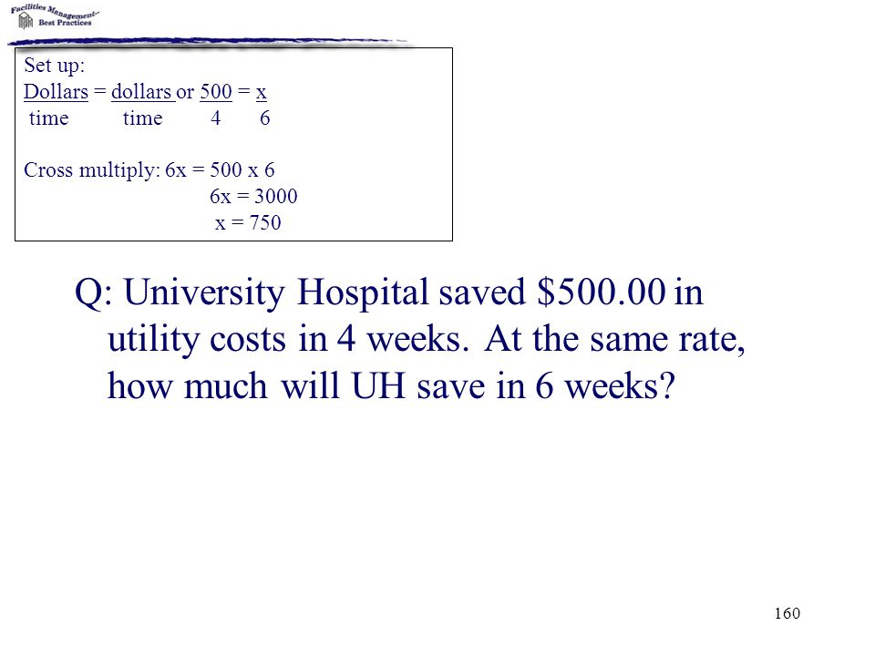 160 Q: University Hospital saved $500.00 in utility costs in 4 weeks. At the same rate, how much will UH save in 6 weeks? Set up: Dollars = dollars or