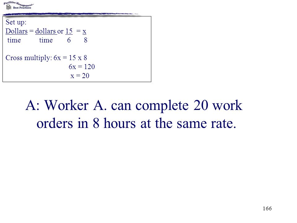 166 A: Worker A. can complete 20 work orders in 8 hours at the same rate. Set up: Dollars = dollars or 15 = x time time 6 8 Cross multiply: 6x = 15 x