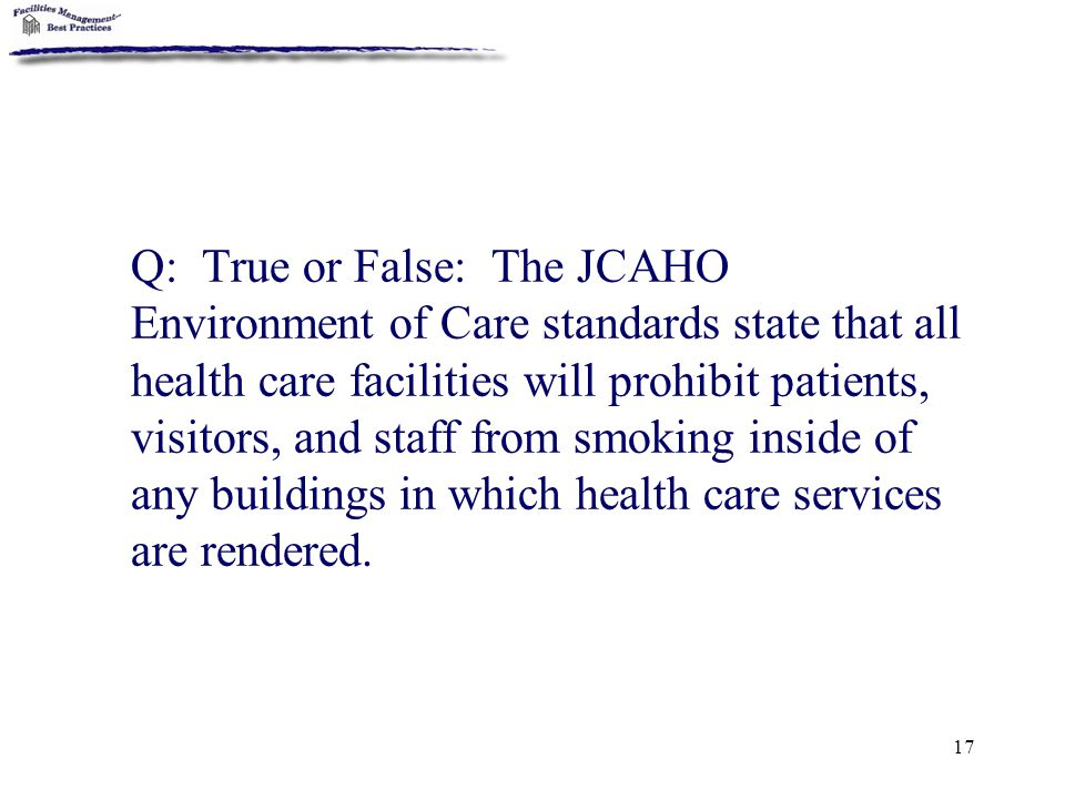 17 Q: True or False: The JCAHO Environment of Care standards state that all health care facilities will prohibit patients, visitors, and staff from sm