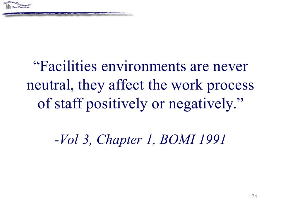 "174 ""Facilities environments are never neutral, they affect the work process of staff positively or negatively."" -Vol 3, Chapter 1, BOMI 1991"