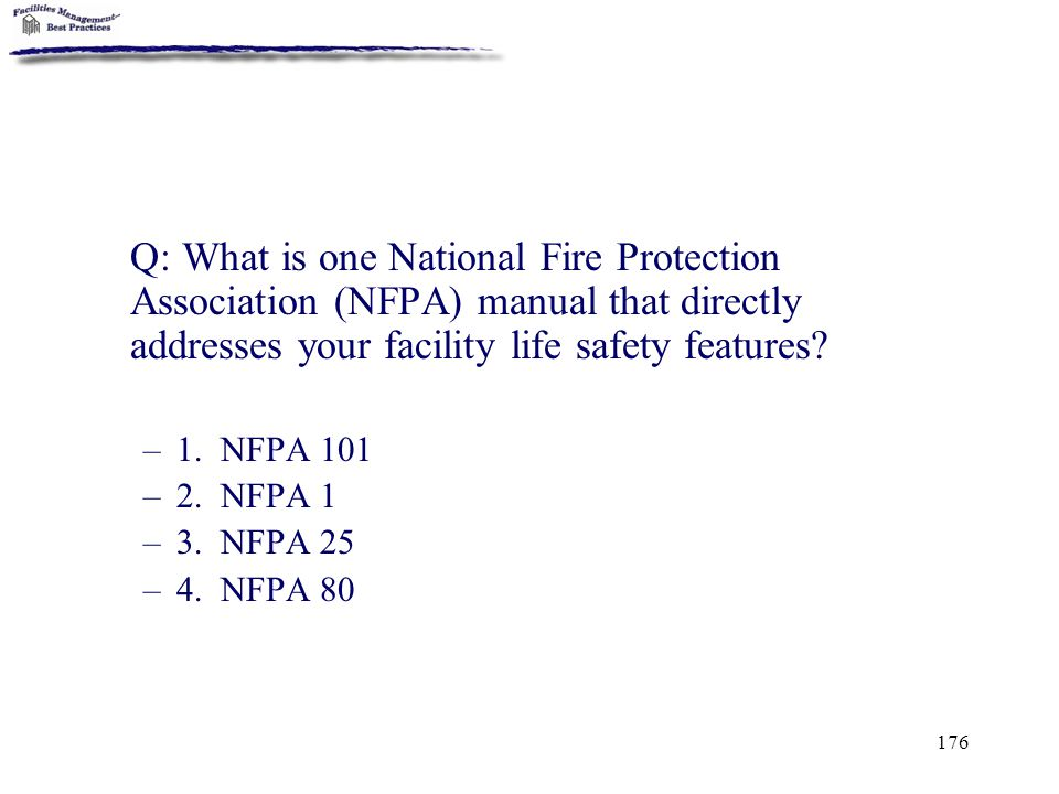 176 Q: What is one National Fire Protection Association (NFPA) manual that directly addresses your facility life safety features? –1. NFPA 101 –2. NFP